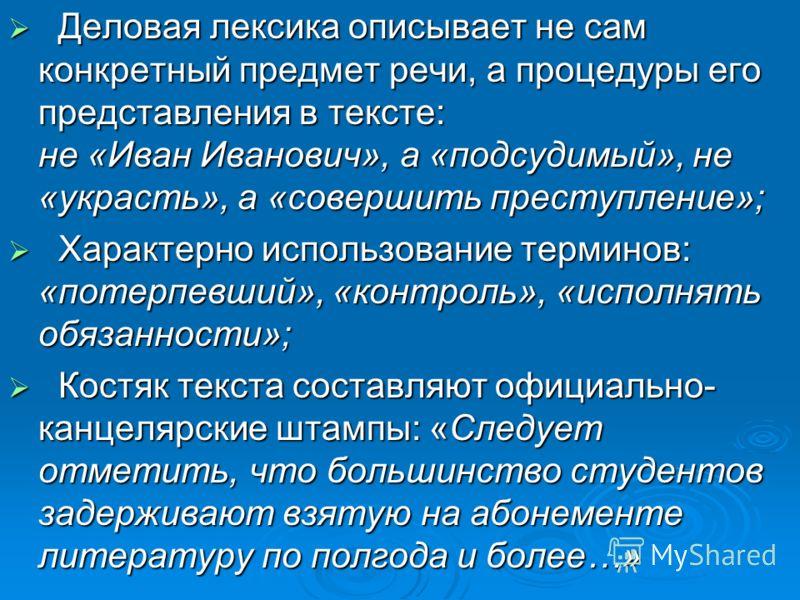 Деловая лексика описывает не сам конкретный предмет речи, а процедуры его представления в тексте: не «Иван Иванович», а «подсудимый», не «украсть», а «совершить преступление»; Деловая лексика описывает не сам конкретный предмет речи, а процедуры его