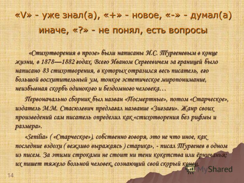 «V» - уже знал(а), «+» - новое, «-» - думал(а) иначе, «?» - не понял, есть вопросы «Стихотворения в прозе» были написаны И.С. Тургеневым в конце жизни, в 18781882 годах. Всего Иваном Сергеевичем за границей было написано 83 стихотворения, в которых о
