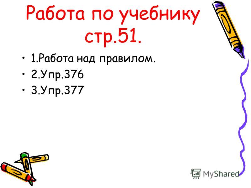 Работа по учебнику стр.51. 1.Работа над правилом. 2.Упр.376 3.Упр.377