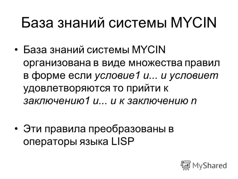 База знаний системы MYCIN База знаний системы MYCIN организована в виде множества правил в форме если условие1 и... и условиет удовлетворяются то прийти к заключению1 и... и к заключению n Эти правила преобразованы в операторы языка LISP
