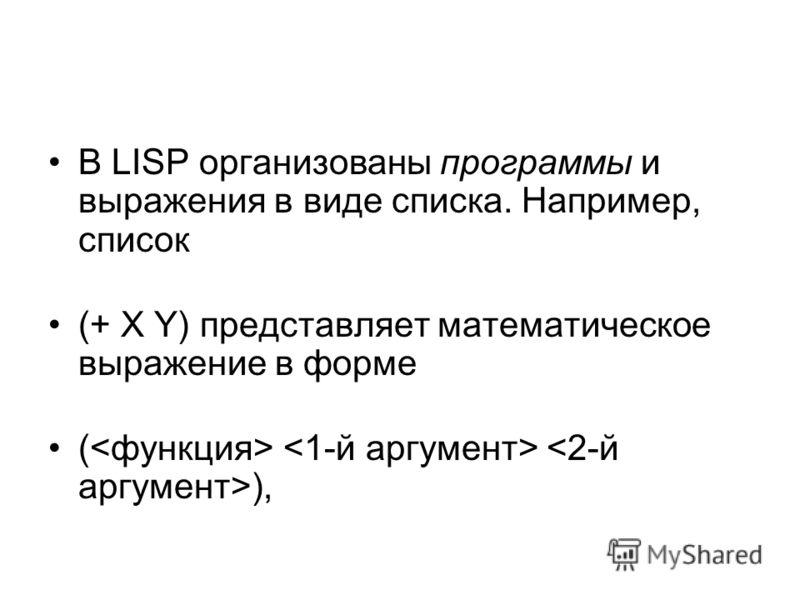 В LISP организованы программы и выражения в виде списка. Например, список (+ X Y) представляет математическое выражение в форме ( ),