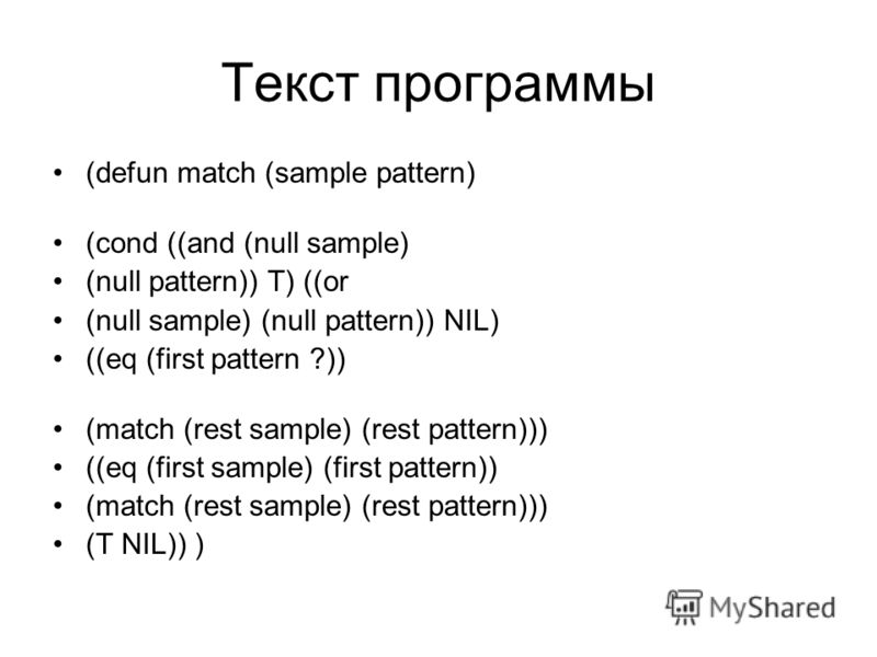 Текст программы (defun match (sample pattern) (cond ((and (null sample) (null pattern)) T) ((or (null sample) (null pattern)) NIL) ((eq (first pattern ?)) (match (rest sample) (rest pattern))) ((eq (first sample) (first pattern)) (match (rest sample)