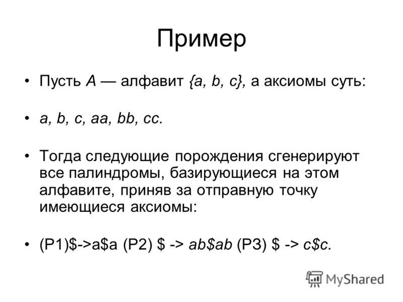Пример Пусть А алфавит {а, b, с}, а аксиомы суть: а, b, с, аа, bb, cc. Тогда следующие порождения сгенерируют все палиндромы, базирующиеся на этом алфавите, приняв за отправную точку имеющиеся аксиомы: (Р1)$->а$a (Р2) $ -> ab$ab (РЗ) $ -> с$с.