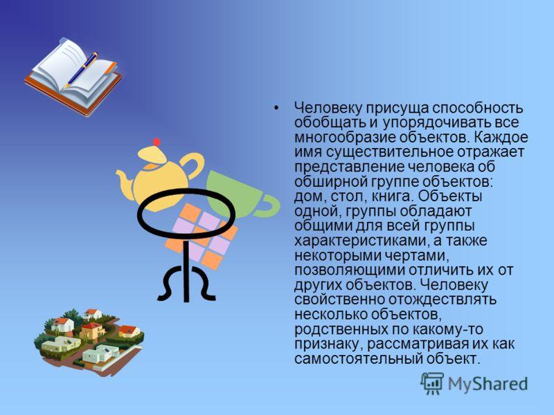 Человеку присуща способность обобщать и упорядочивать все многообразие объектов. Каждое имя существительное отражает представление человека об обширной группе объектов: дом, стол, книга. Объекты одной, группы обладают общими для всей группы характери