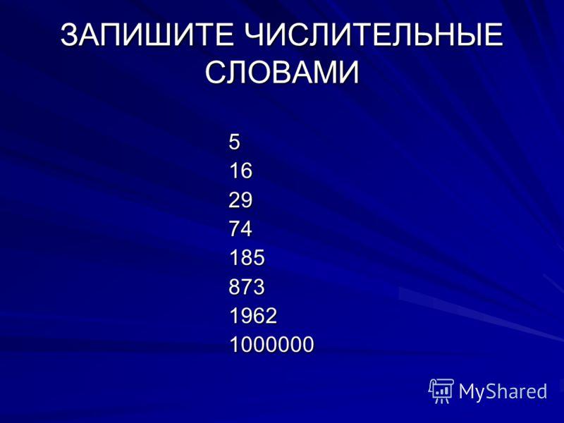 ЗАПИШИТЕ ЧИСЛИТЕЛЬНЫЕ СЛОВАМИ 5 16 16 29 29 74 74 185 185 873 873 1962 1962 1000000 1000000