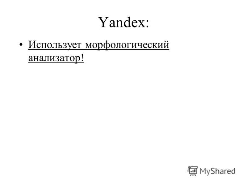 Yandex: Использует морфологический анализатор!