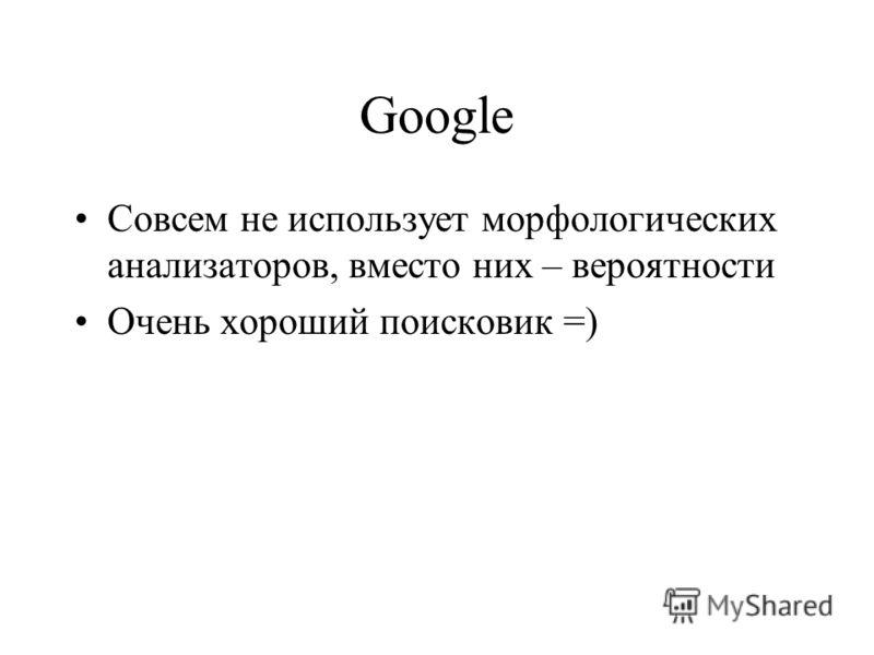 Google Совсем не использует морфологических анализаторов, вместо них – вероятности Очень хороший поисковик =)