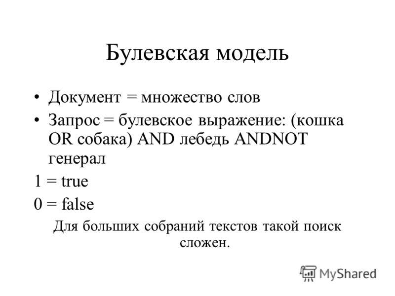 Булевская модель Документ = множество слов Запрос = булевское выражение: (кошка OR собака) AND лебедь ANDNOT генерал 1 = true 0 = false Для больших собраний текстов такой поиск сложен.