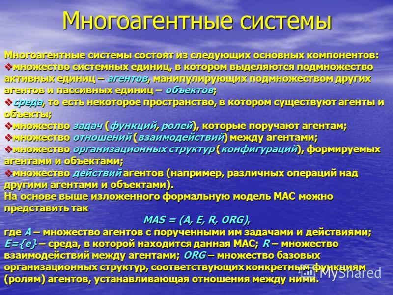 Многоагентные системы Многоагентные системы состоят из следующих основных компонентов: множество системных единиц, в котором выделяются подмножество активных единиц – агентов, манипулирующих подмножеством других агентов и пассивных единиц – объектов;