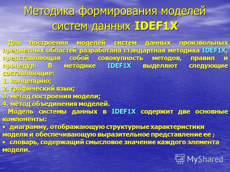 Методика формирования моделей систем данных IDEF1X Для построения моделей систем данных произвольных предметных областей разработана стандартная методика IDEF1X, представляющая собой совокупность методов, правил и процедур. В методике IDEF1X выделяют