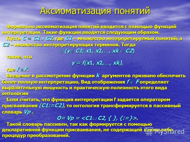 Аксиоматизация понятий Формально аксиоматизация понятий вводится с помощью функций интерпретации. Такие функции вводятся следующим образом. Пусть C = C1 C2, где C1 – множество интерпретируемых понятий, а C2 – множество интерпретирующих терминов. Тогд