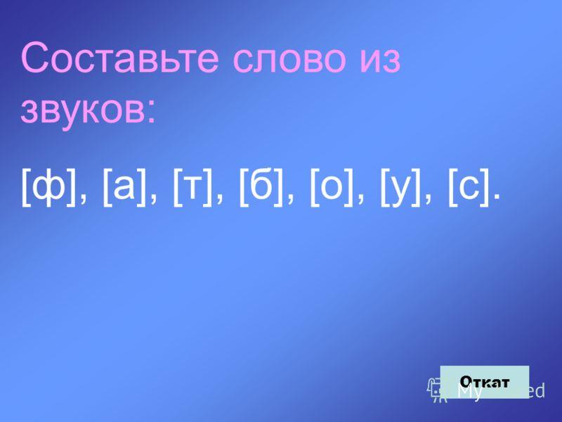 Составьте слово из звуков: [ф], [а], [т], [б], [о], [у], [c]. Откат