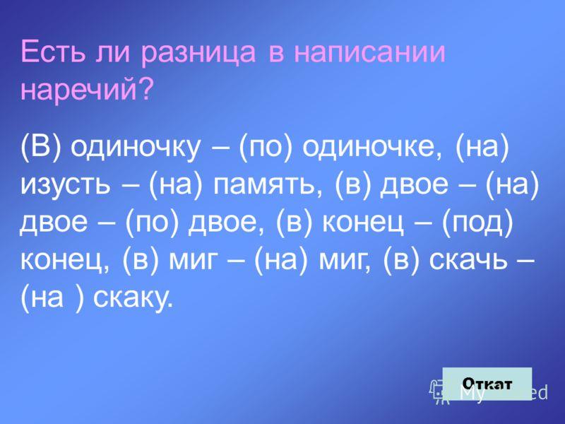 Есть ли разница в написании наречий? (В) одиночку – (по) одиночке, (на) изусть – (на) память, (в) двое – (на) двое – (по) двое, (в) конец – (под) конец, (в) миг – (на) миг, (в) скачь – (на ) скаку. Откат