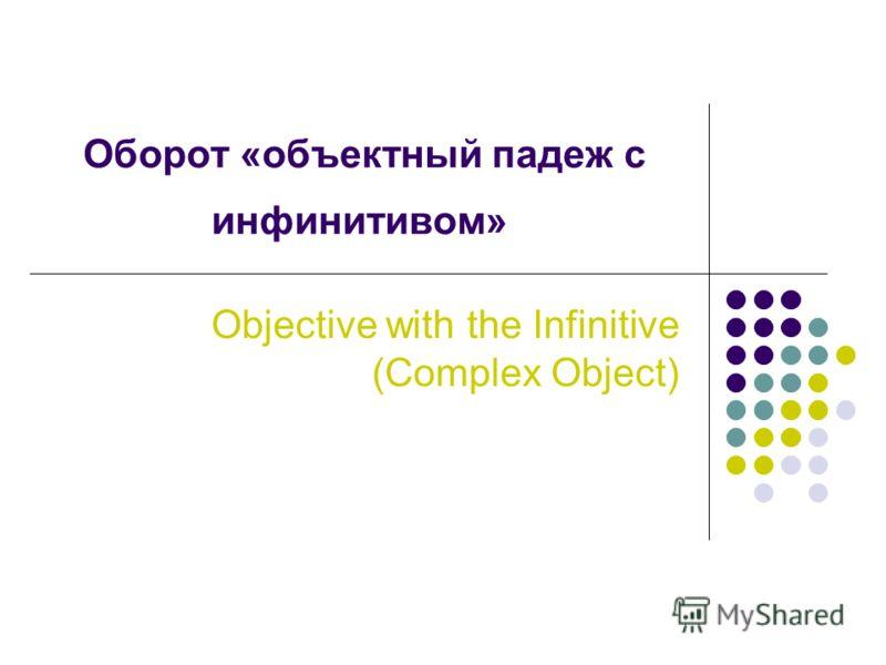 Оборот «объектный падеж с инфинитивом» Objective with the Infinitive (Complex Object)