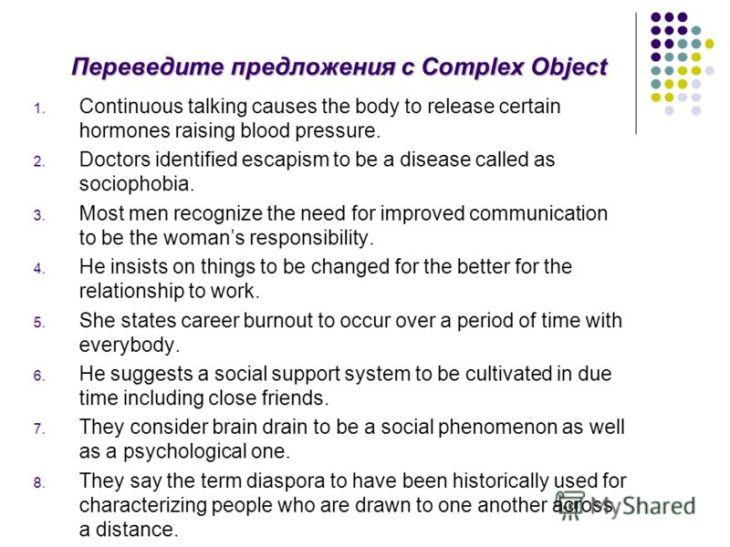 Переведите предложения с Complex Object 1. Continuous talking causes the body to release certain hormones raising blood pressure. 2. Doctors identified escapism to be a disease called as sociophobia. 3. Most men recognize the need for improved commun