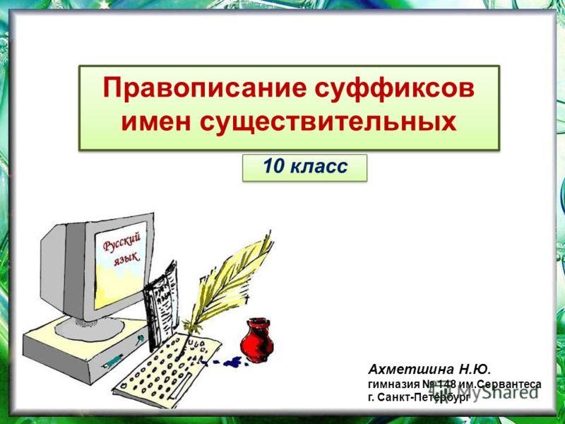 Правописание суффиксов имен существительных 10 класс Ахметшина Н.Ю. гимназия 148 им.Сервантеса г. Санкт-Петербург