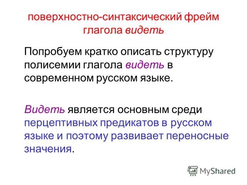 поверхностно-синтаксический фрейм глагола видеть Попробуем кратко описать структуру полисемии глагола видеть в современном русском языке. Видеть является основным среди перцептивных предикатов в русском языке и поэтому развивает переносные значения.