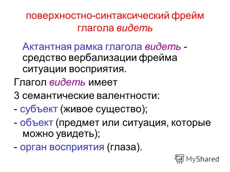 поверхностно-синтаксический фрейм глагола видеть Актантная рамка глагола видеть - средство вербализации фрейма ситуации восприятия. Глагол видеть имеет 3 семантические валентности: - субъект (живое существо); - объект (предмет или ситуация, которые м