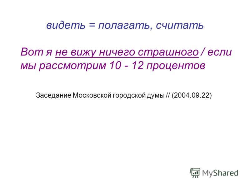 видеть = полагать, считать Вот я не вижу ничего страшного / если мы рассмотрим 10 - 12 процентов Заседание Московской городской думы // (2004.09.22)