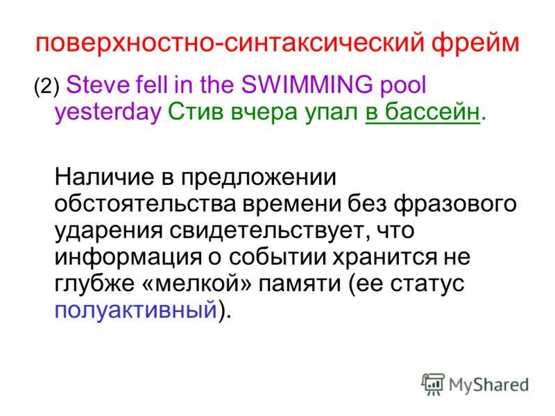 поверхностно-синтаксический фрейм (2) Steve fell in the SWIMMING pool yesterday Стив вчера упал в бассейн. Наличие в предложении обстоятельства времени без фразового ударения свидетельствует, что информация о событии хранится не глубже «мелкой» памят