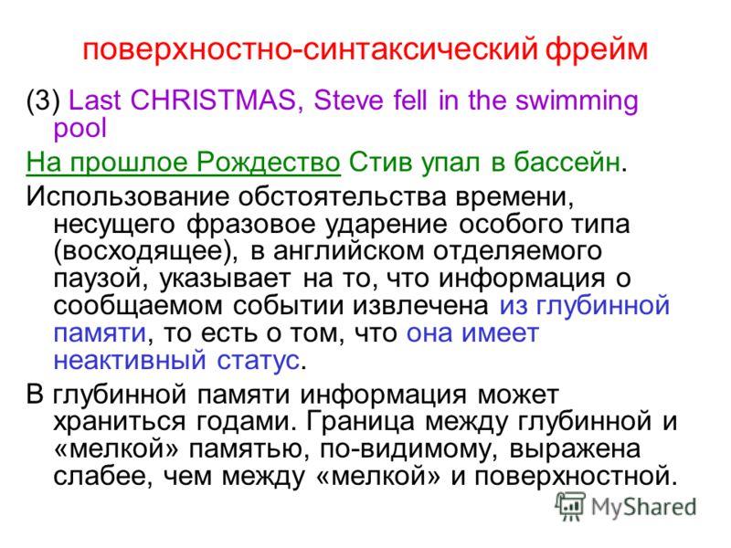 поверхностно-синтаксический фрейм (3) Last CHRISTMAS, Steve fell in the swimming pool На прошлое Рождество Стив упал в бассейн. Использование обстоятельства времени, несущего фразовое ударение особого типа (восходящее), в английском отделяемого паузо