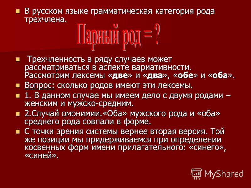 В русском языке грамматическая категория рода трехчлена. В русском языке грамматическая категория рода трехчлена. Трехчленность в ряду случаев может рассматриваться в аспекте вариативности. Рассмотрим лексемы «две» и «два», «обе» и «оба». Трехчленнос