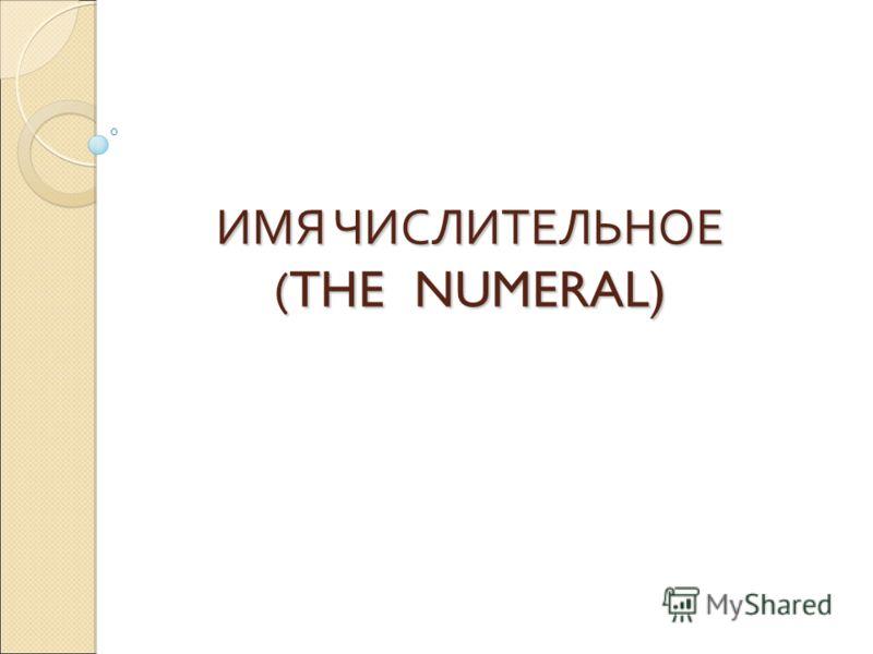 ИМЯ ЧИСЛИТЕЛЬНОЕ ( THE NUMERAL)