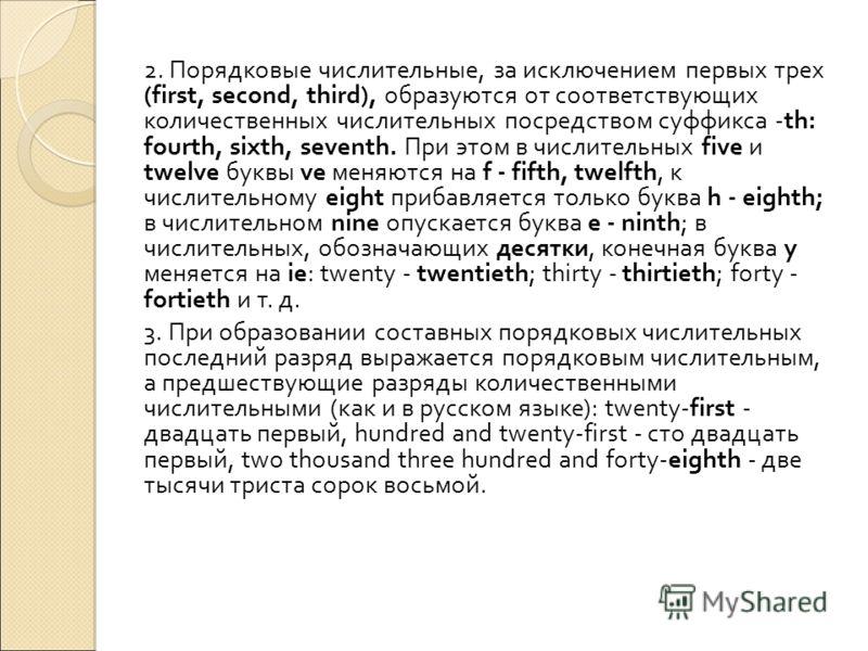2. Порядковые числительные, за исключением первых трех (first, second, third), образуются от соответствующих количественных числительных посредством суффикса -th: fourth, sixth, seventh. При этом в числительных five и twelve буквы ve меняются на f -