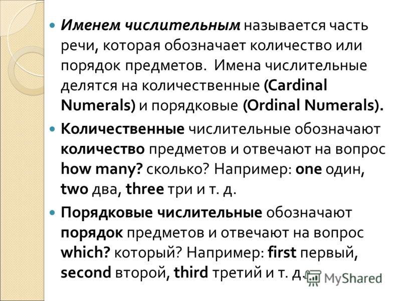Именем числительным называется часть речи, которая обозначает количество или порядок предметов. Имена числительные делятся на количественные (Cardinal Numerals) и порядковые (Ordinal Numerals). Количественные числительные обозначают количество предме