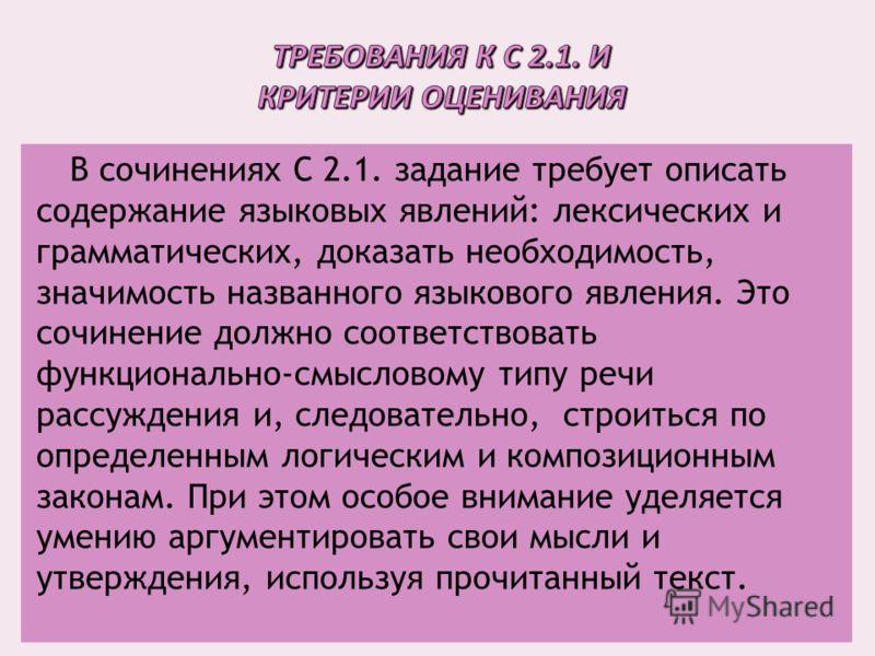 В сочинениях С 2.1. задание требует описать содержание языковых явлений: лексических и грамматических, доказать необходимость, значимость названного языкового явления. Это сочинение должно соответствовать функционально-смысловому типу речи рассуждени