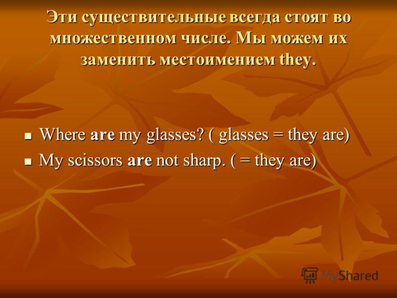Эти существительные всегда стоят во множественном числе. Мы можем их заменить местоимением they. Where are my glasses? ( glasses = they are) Where are my glasses? ( glasses = they are) My scissors are not sharp. ( = they are) My scissors are not shar