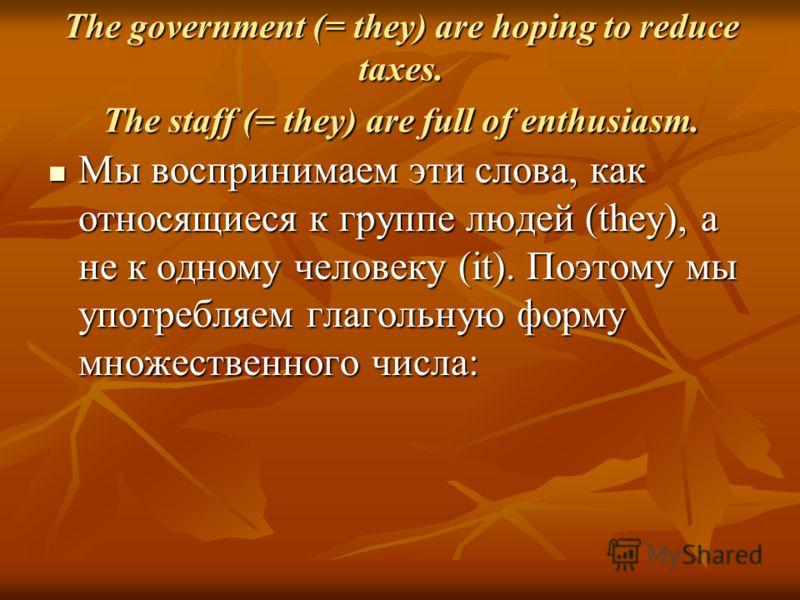 The government (= they) are hoping to reduce taxes. The staff (= they) are full of enthusiasm. Мы воспринимаем эти слова, как относящиеся к группе людей (they), а не к одному человеку (it). Поэтому мы употребляем глагольную форму множественного числа