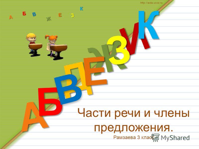 Части речи и члены предложения. Рамзаева 3 класс Д А И Б В Ж Е ЗКА Б В Ж З Е К http://aida.ucoz.ru