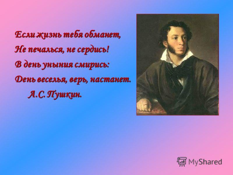 Если жизнь тебя обманет, Не печалься, не сердись! В день уныния смирись: День веселья, верь, настанет. А.С. Пушкин. А.С. Пушкин.