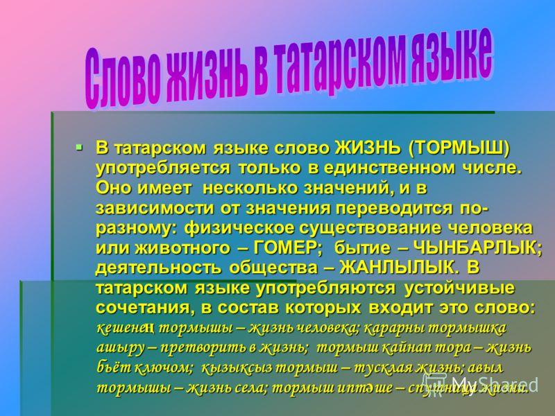В татарском языке слово ЖИЗНЬ (ТОРМЫШ) употребляется только в единственном числе. Оно имеет несколько значений, и в зависимости от значения переводится по- разному: физическое существование человека или животного – ГОМЕР; бытие – ЧЫНБАРЛЫК; деятельно