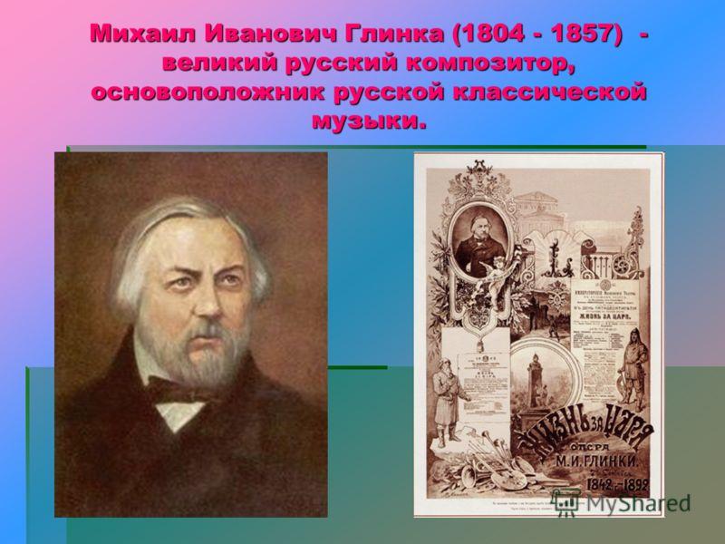 Михаил Иванович Глинка (1804 - 1857) - великий русский композитор, основоположник русской классической музыки.