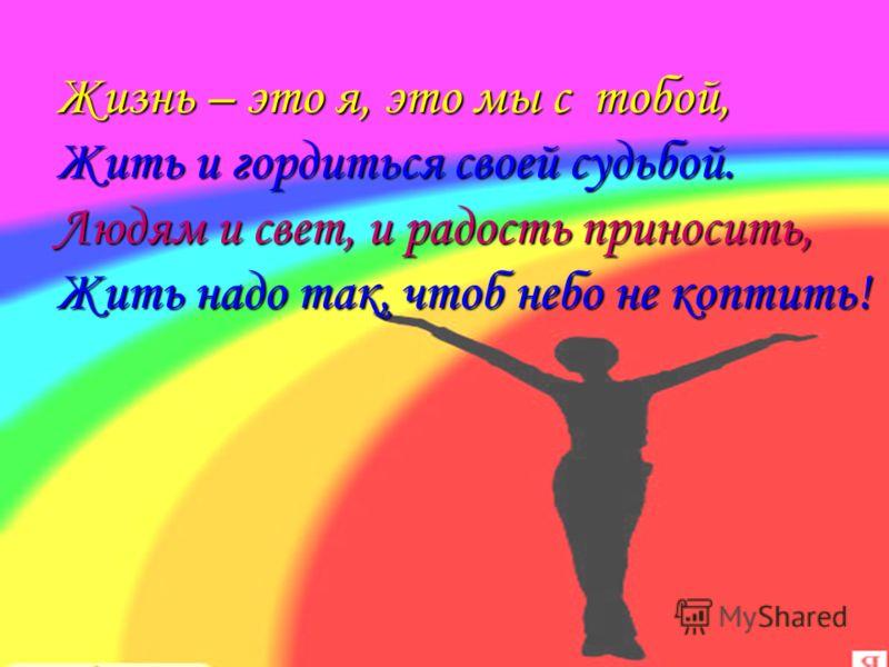 Жизнь – это я, это мы с тобой, Жить и гордиться своей судьбой. Людям и свет, и радость приносить, Жить надо так, чтоб небо не коптить!