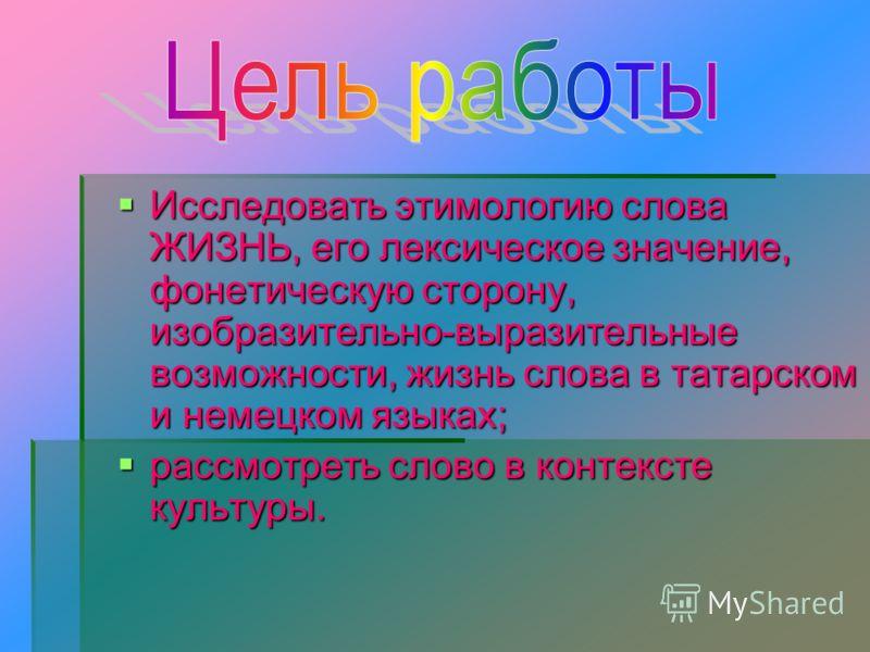 Исследовать этимологию слова ЖИЗНЬ, его лексическое значение, фонетическую сторону, изобразительно-выразительные возможности, жизнь слова в татарском и немецком языках; Исследовать этимологию слова ЖИЗНЬ, его лексическое значение, фонетическую сторон