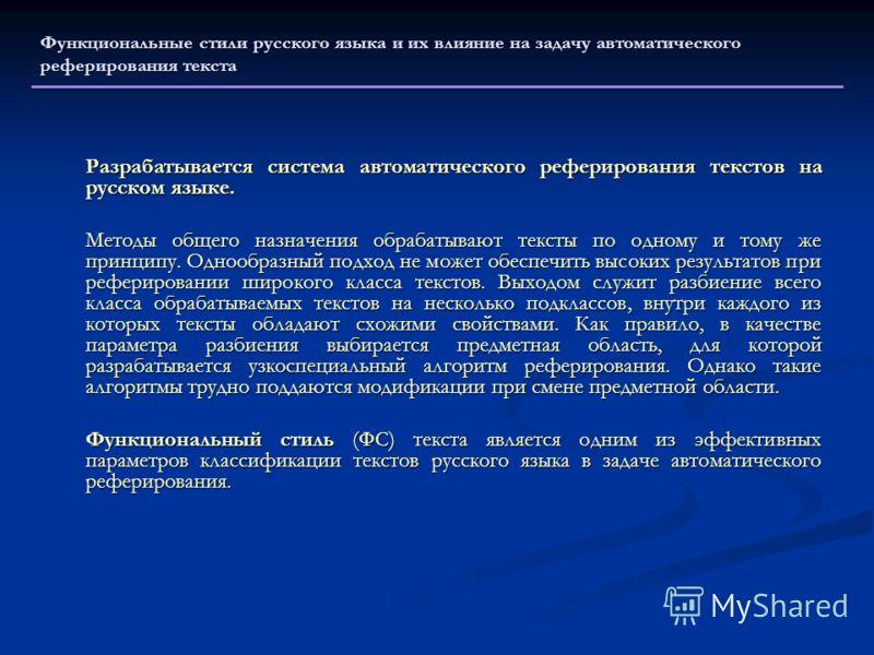 Функциональные стили русского языка и их влияние на задачу автоматического реферирования текста Разрабатывается система автоматического реферирования текстов на русском языке. Методы общего назначения обрабатывают тексты по одному и тому же принципу.
