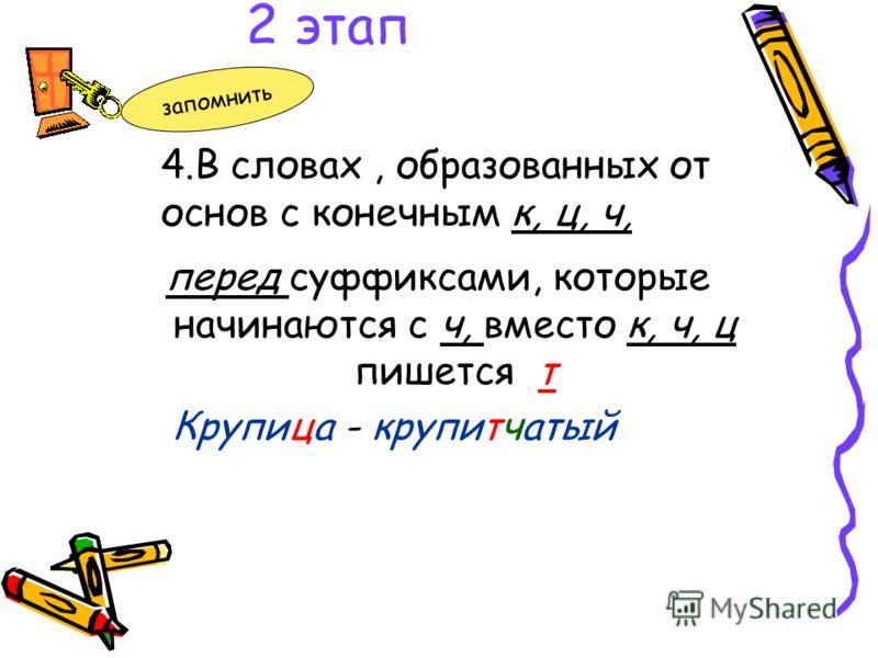 перед суффиксами, которые начинаются с ч, вместо к, ч, ц пишется т Крупица - крупитчатый 4.В словах, образованных от основ с конечным к, ц, ч, 2 этап запомнить