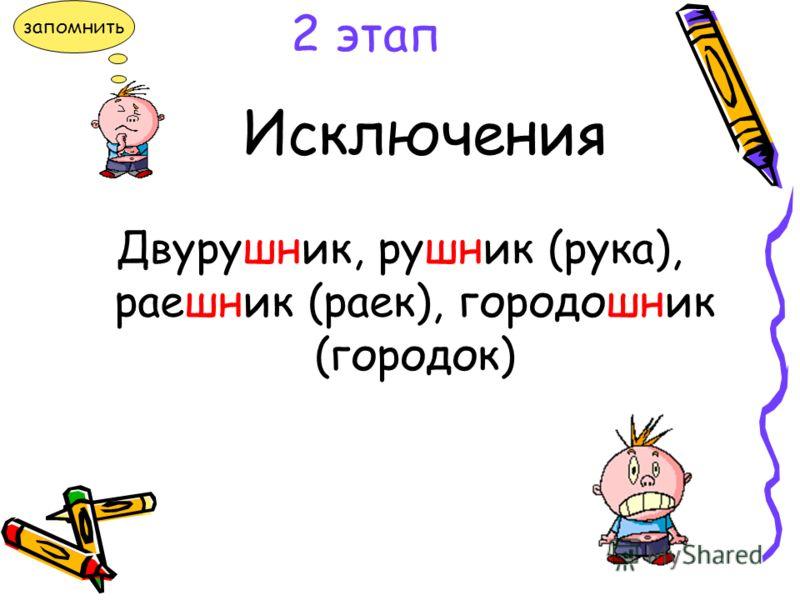 Исключения Двурушник, рушник (рука), раешник (раек), городошник (городок) 2 этап запомнить