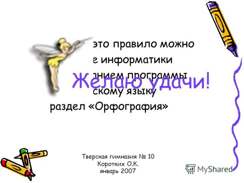 Отработать это правило можно в кабинете информатики с использованием программы по русскому языку раздел «Орфография» Желаю удачи! Тверская гимназия 10 Коротких О.К. январь 2007