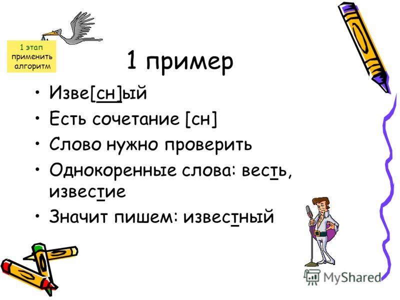 1 пример Изве[сн]ый Есть сочетание [сн] Слово нужно проверить Однокоренные слова: весть, известие Значит пишем: известный 1 этап применить алгоритм