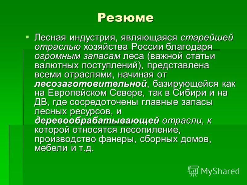 Резюме Лесная индустрия, являющаяся старейшей отраслью хозяйства России благодаря огромным запасам леса (важной статьи валютных поступлений), представлена всеми отраслями, начиная от лесозаготовительной, базирующейся как на Европейском Севере, так в
