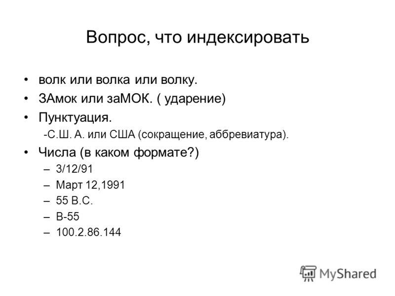 Вопрос, что индексировать волк или волка или волку. ЗАмок или заМОК. ( ударение) Пунктуация. -C.Ш. А. или США (сокращение, аббревиатура). Числа (в каком формате?) –3/12/91 –Март 12,1991 –55 В.С. –В-55 –100.2.86.144