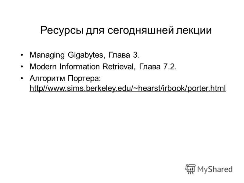 Ресурсы для сегодняшней лекции Managing Gigabytes, Глава 3. Modern Information Retrieval, Глава 7.2. Алгоритм Портера: http//www.sims.berkeley.edu/~hearst/irbook/porter.html