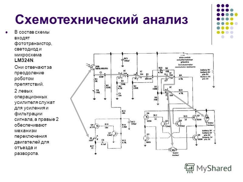 Схемотехнический анализ В состав схемы входят фототранзистор, светодиод и микросхема LM324N. Они отвечают за преодоление роботом препятствий. 2 левых операционных усилителя служат для усиления и фильтрации сигнала, а правые 2 обеспечивают механизм пе
