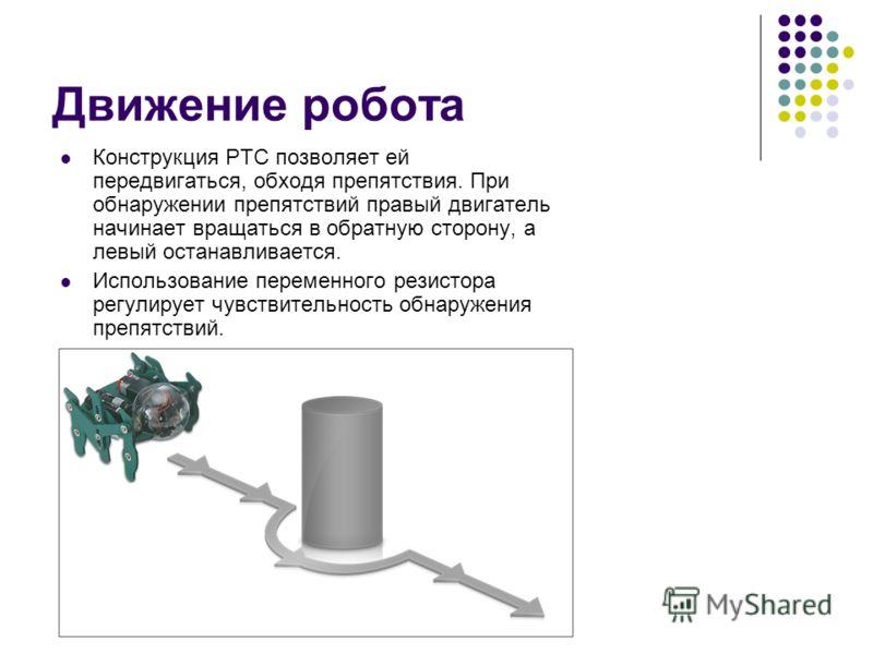 Движение робота Конструкция РТС позволяет ей передвигаться, обходя препятствия. При обнаружении препятствий правый двигатель начинает вращаться в обратную сторону, а левый останавливается. Использование переменного резистора регулирует чувствительнос
