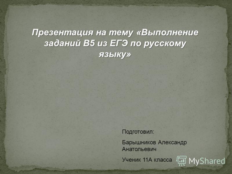 Подготовил: Барышников Александр Анатольевич Ученик 11А класса Презентация на тему «Выполнение заданий B5 из ЕГЭ по русскому языку»