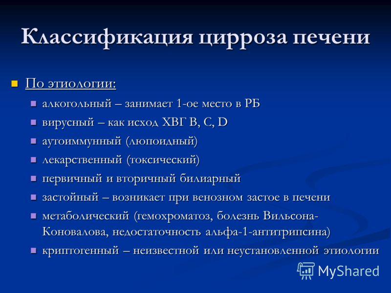 Классификация цирроза печени По этиологии: По этиологии: алкогольный – занимает 1-ое место в РБ алкогольный – занимает 1-ое место в РБ вирусный – как исход ХВГ В, С, D вирусный – как исход ХВГ В, С, D аутоиммунный (люпоидный) аутоиммунный (люпоидный)